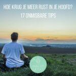 Hoe krijg je meer rust in je hoofd? 17 onmisbare tips